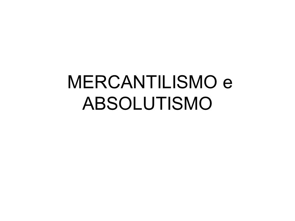 MERCANTILISMO e ABSOLUTISMO