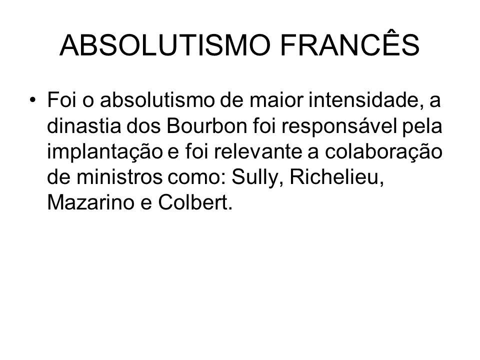 ABSOLUTISMO FRANCÊS Foi o absolutismo de maior intensidade, a dinastia dos Bourbon foi responsável pela implantação e foi relevante a colaboração de m