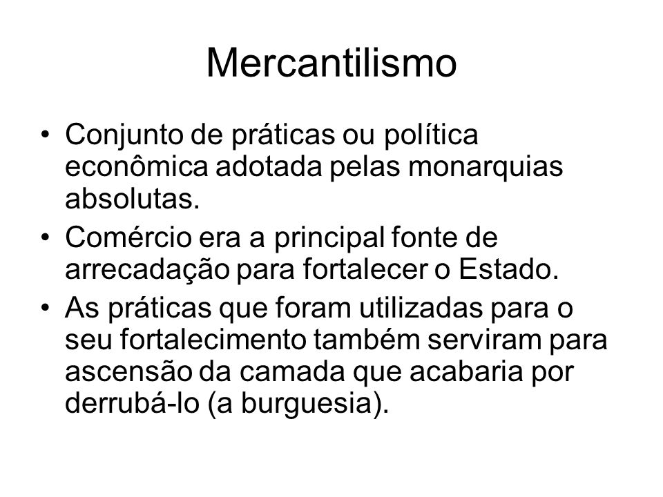 Mercantilismo Conjunto de práticas ou política econômica adotada pelas monarquias absolutas. Comércio era a principal fonte de arrecadação para fortal