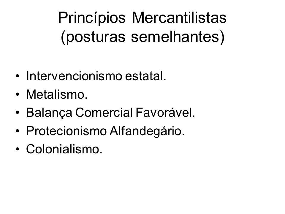 Princípios Mercantilistas (posturas semelhantes) Intervencionismo estatal. Metalismo. Balança Comercial Favorável. Protecionismo Alfandegário. Colonia