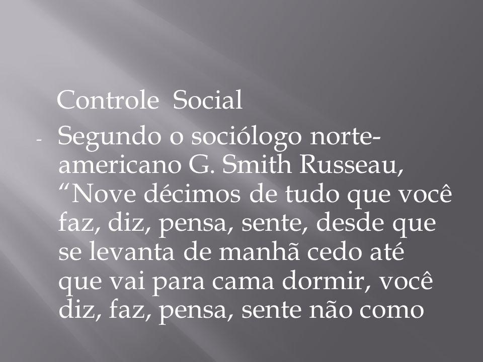 Controle Social - Segundo o sociólogo norte- americano G. Smith Russeau, Nove décimos de tudo que você faz, diz, pensa, sente, desde que se levanta de