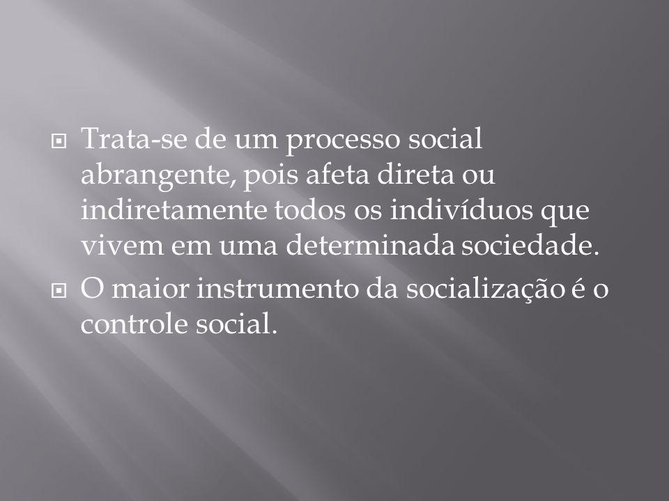 Trata-se de um processo social abrangente, pois afeta direta ou indiretamente todos os indivíduos que vivem em uma determinada sociedade. O maior inst