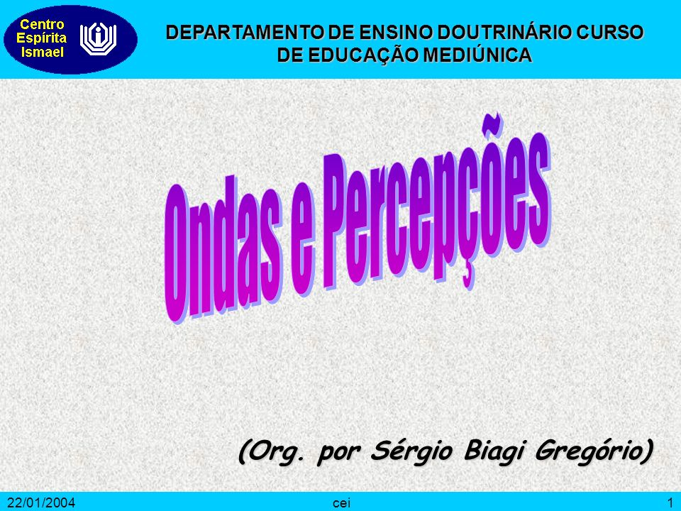 22/01/2004cei1 (Org. por Sérgio Biagi Gregório) DEPARTAMENTO DE ENSINO DOUTRINÁRIO CURSO DE EDUCAÇÃO MEDIÚNICA