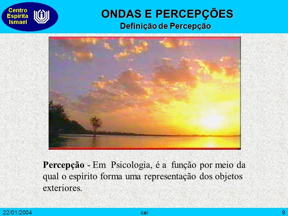 22/01/2004cei9 Percepção - Em Psicologia, é a função por meio da qual o espírito forma uma representação dos objetos exteriores. ONDAS E PERCEPÇÕES ON