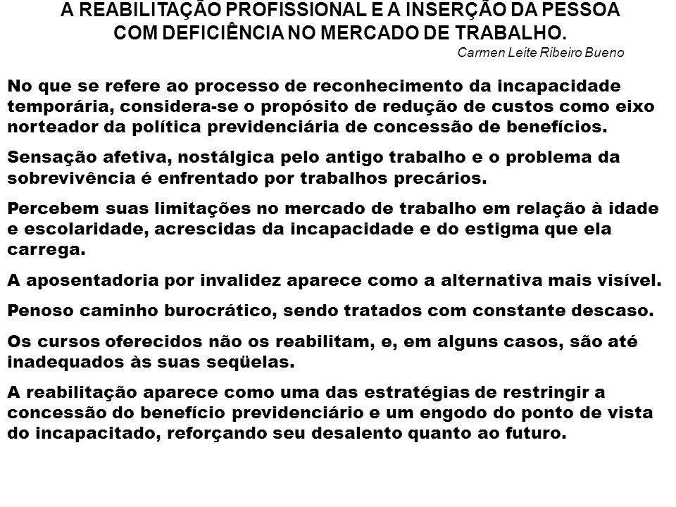 A REABILITAÇÃO PROFISSIONAL E A INSERÇÃO DA PESSOA COM DEFICIÊNCIA NO MERCADO DE TRABALHO. Carmen Leite Ribeiro Bueno No que se refere ao processo de