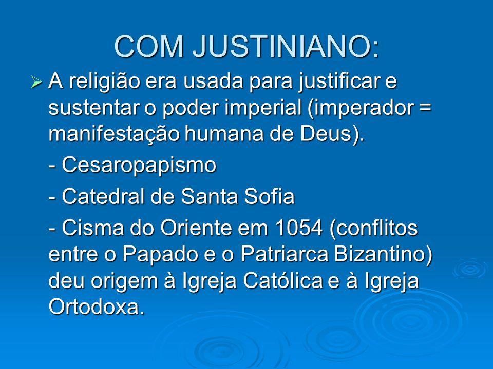COM JUSTINIANO: A religião era usada para justificar e sustentar o poder imperial (imperador = manifestação humana de Deus). A religião era usada para