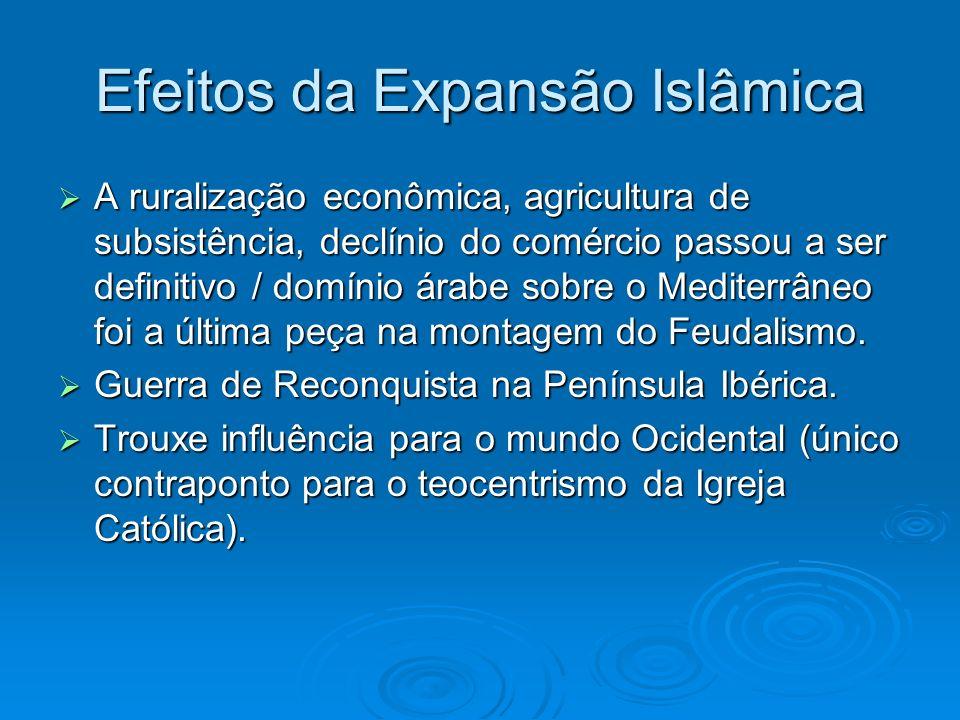 Efeitos da Expansão Islâmica A ruralização econômica, agricultura de subsistência, declínio do comércio passou a ser definitivo / domínio árabe sobre