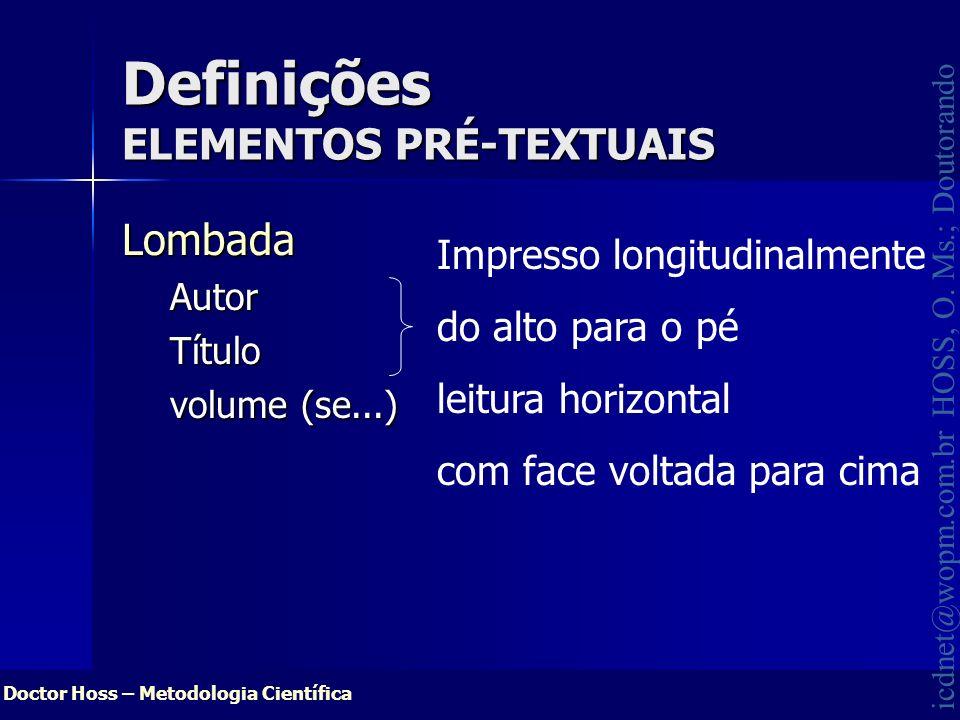 Doctor Hoss – Metodologia Científica icdnet@wopm.com.br HOSS, O. Ms.; Doutorando LombadaAutorTítulo volume (se...) Definições ELEMENTOS PRÉ-TEXTUAIS I
