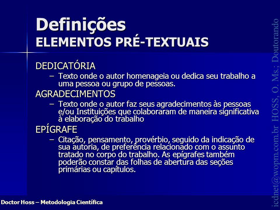 Doctor Hoss – Metodologia Científica icdnet@wopm.com.br HOSS, O. Ms.; Doutorando Definições ELEMENTOS PRÉ-TEXTUAIS DEDICATÓRIA –Texto onde o autor hom