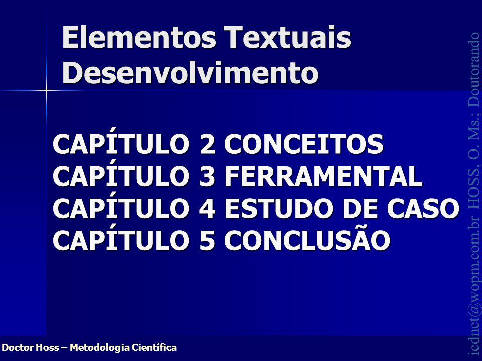 Doctor Hoss – Metodologia Científica icdnet@wopm.com.br HOSS, O. Ms.; Doutorando Elementos Textuais Desenvolvimento CAPÍTULO 2 CONCEITOS CAPÍTULO 3 FE