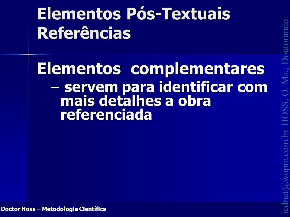 Doctor Hoss – Metodologia Científica icdnet@wopm.com.br HOSS, O. Ms.; Doutorando Elementos Pós-Textuais Referências Elementos complementares – servem