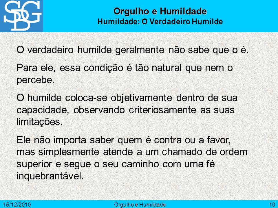 15/12/2010Orgulho e Humildade10 O verdadeiro humilde geralmente não sabe que o é. Para ele, essa condição é tão natural que nem o percebe. O humilde c