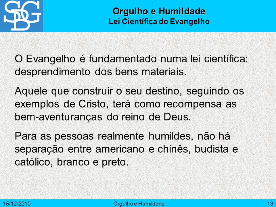 15/12/2010Orgulho e Humildade13 O Evangelho é fundamentado numa lei científica: desprendimento dos bens materiais. Aquele que construir o seu destino,