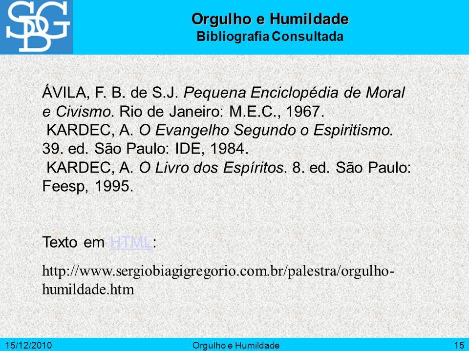15/12/2010Orgulho e Humildade15 ÁVILA, F. B. de S.J. Pequena Enciclopédia de Moral e Civismo. Rio de Janeiro: M.E.C., 1967. KARDEC, A. O Evangelho Seg