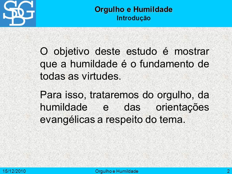 15/12/2010Orgulho e Humildade2 Introdução O objetivo deste estudo é mostrar que a humildade é o fundamento de todas as virtudes. Para isso, trataremos