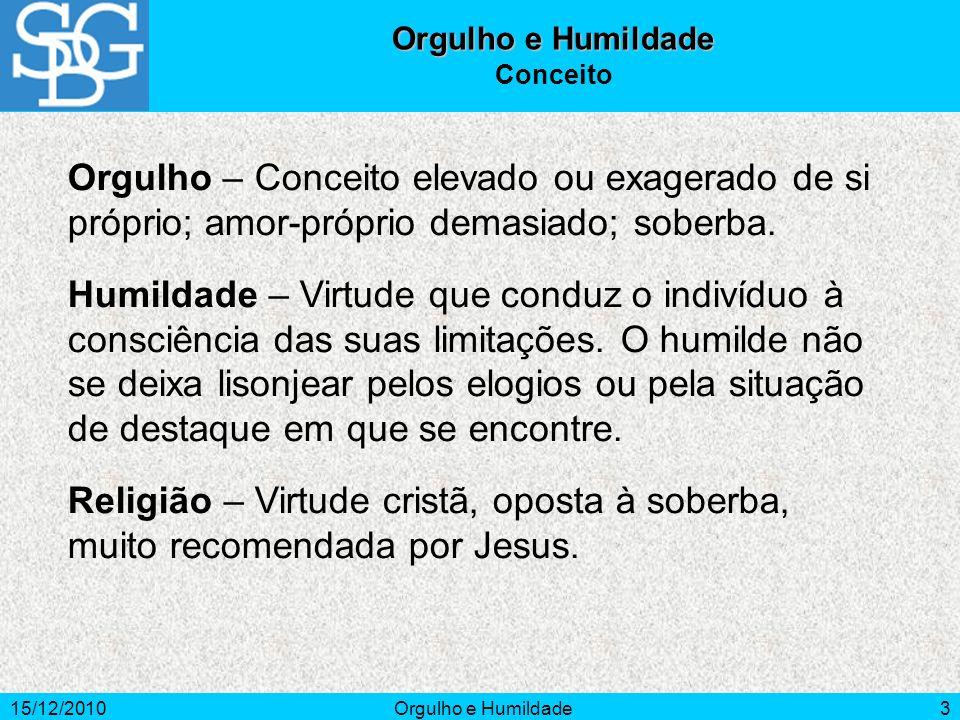 15/12/2010Orgulho e Humildade3 Conceito Orgulho – Conceito elevado ou exagerado de si próprio; amor-próprio demasiado; soberba. Humildade – Virtude qu