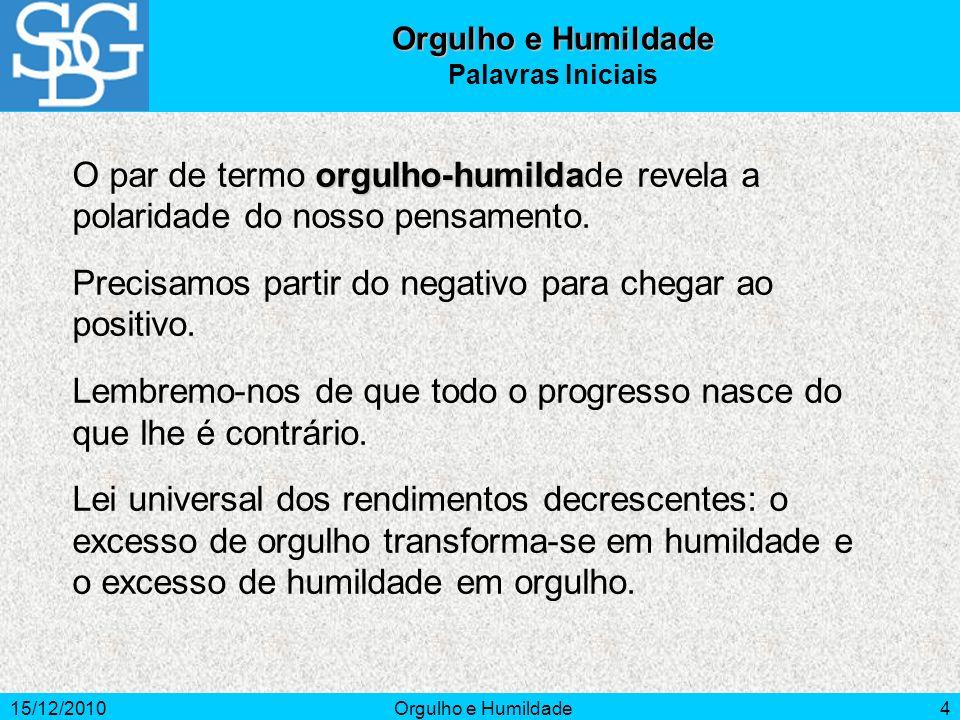 15/12/2010Orgulho e Humildade4 Palavras Iniciais orgulho-humilda O par de termo orgulho-humildade revela a polaridade do nosso pensamento. Precisamos