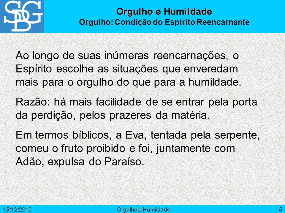 15/12/2010Orgulho e Humildade5 Ao longo de suas inúmeras reencarnações, o Espírito escolhe as situações que enveredam mais para o orgulho do que para