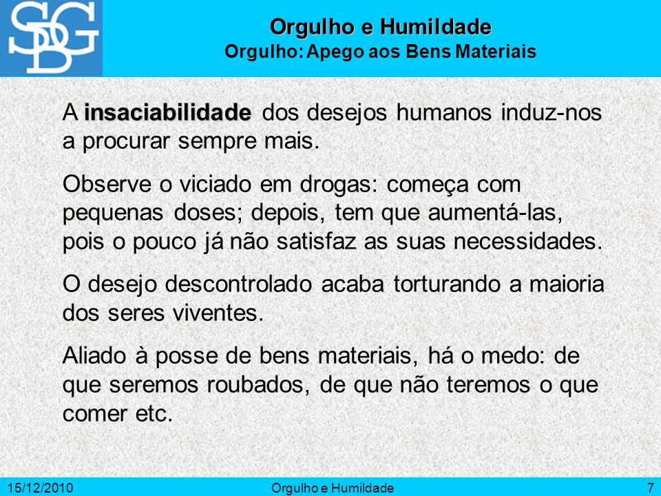 15/12/2010Orgulho e Humildade7 insaciabilidade A insaciabilidade dos desejos humanos induz-nos a procurar sempre mais. Observe o viciado em drogas: co