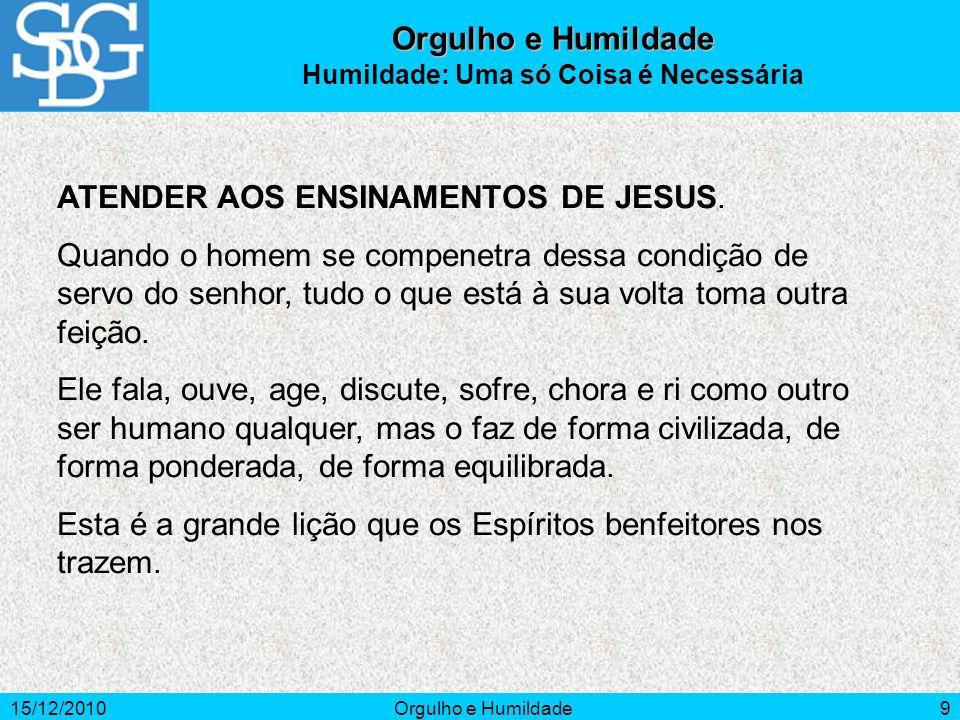 15/12/2010Orgulho e Humildade9 ATENDER AOS ENSINAMENTOS DE JESUS. Quando o homem se compenetra dessa condição de servo do senhor, tudo o que está à su
