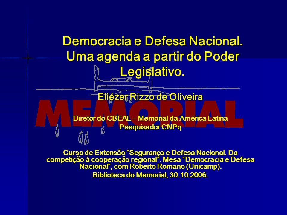 Democracia e Defesa Nacional. Uma agenda a partir do Poder Legislativo. Eliézer Rizzo de Oliveira Diretor do CBEAL – Memorial da América Latina Pesqui