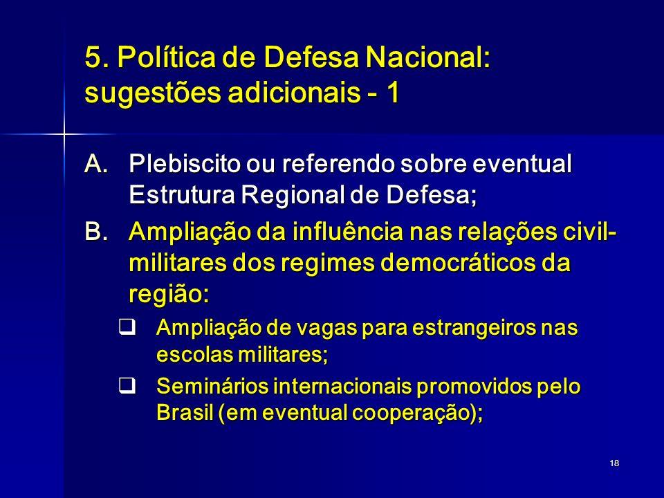 18 5. Política de Defesa Nacional: sugestões adicionais - 1 A.Plebiscito ou referendo sobre eventual Estrutura Regional de Defesa; B.Ampliação da infl