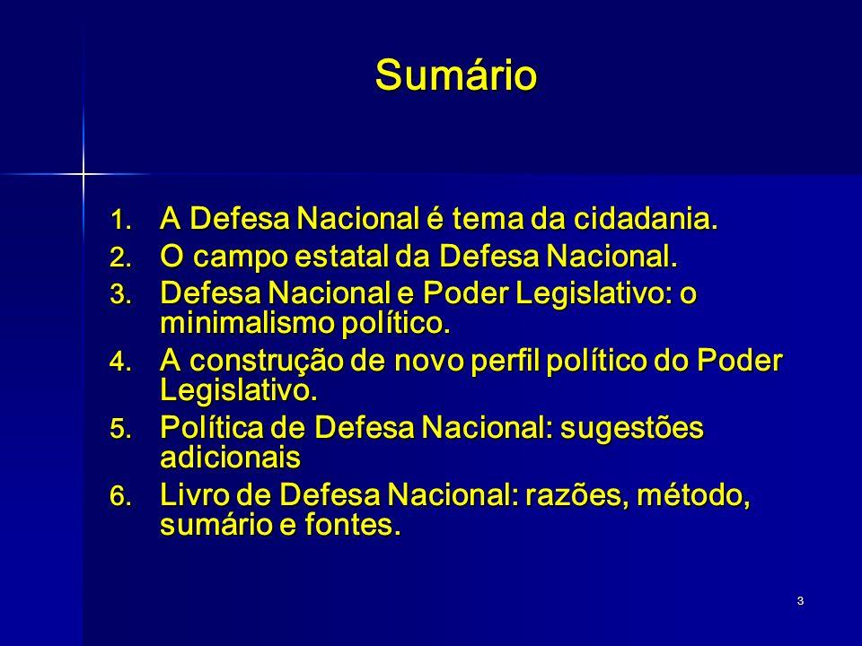 3 Sumário 1. A Defesa Nacional é tema da cidadania. 2. O campo estatal da Defesa Nacional. 3. Defesa Nacional e Poder Legislativo: o minimalismo polít