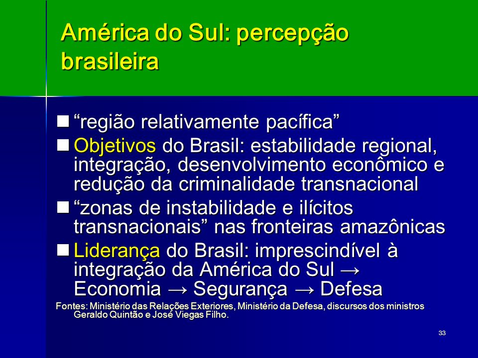 33 América do Sul: percepção brasileira região relativamente pacífica região relativamente pacífica Objetivos do Brasil: estabilidade regional, integr