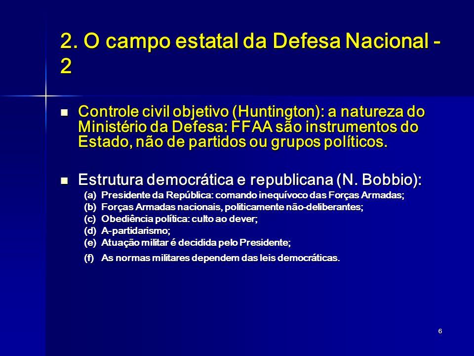 6 2. O campo estatal da Defesa Nacional - 2 Controle civil objetivo (Huntington): a natureza do Ministério da Defesa: FFAA são instrumentos do Estado,
