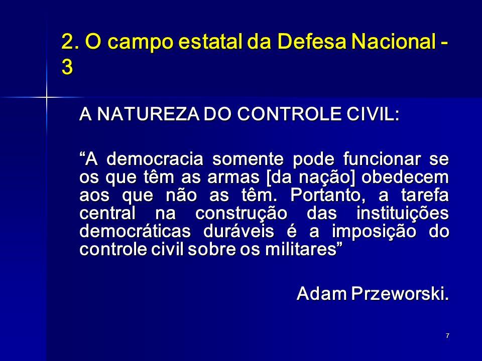 7 2. O campo estatal da Defesa Nacional - 3 A NATUREZA DO CONTROLE CIVIL: A democracia somente pode funcionar se os que têm as armas [da nação] obedec