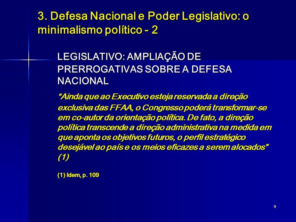 9 3. Defesa Nacional e Poder Legislativo: o minimalismo político - 2 LEGISLATIVO: AMPLIAÇÃO DE PRERROGATIVAS SOBRE A DEFESA NACIONAL Ainda que ao Exec