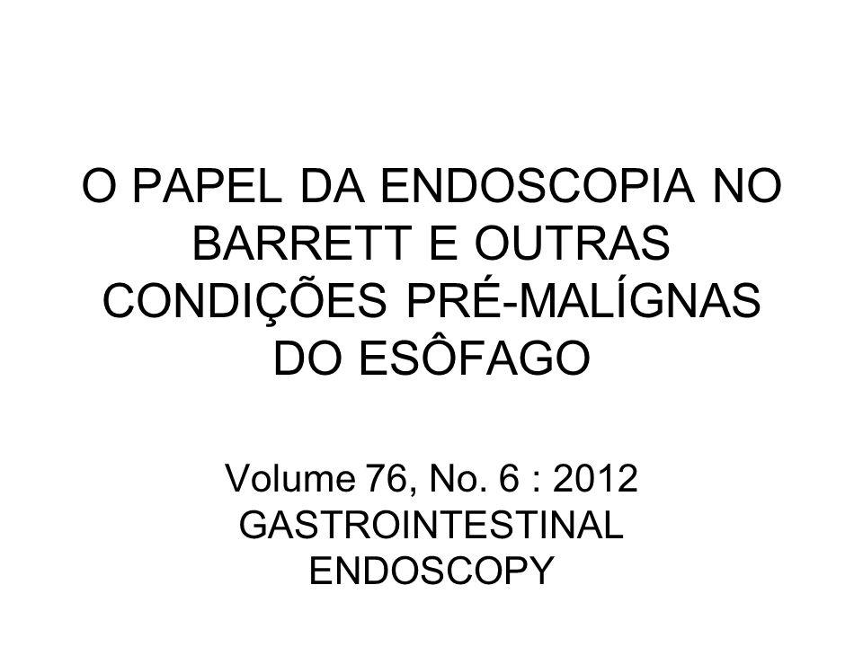 O PAPEL DA ENDOSCOPIA NO BARRETT E OUTRAS CONDIÇÕES PRÉ-MALÍGNAS DO ESÔFAGO Volume 76, No. 6 : 2012 GASTROINTESTINAL ENDOSCOPY