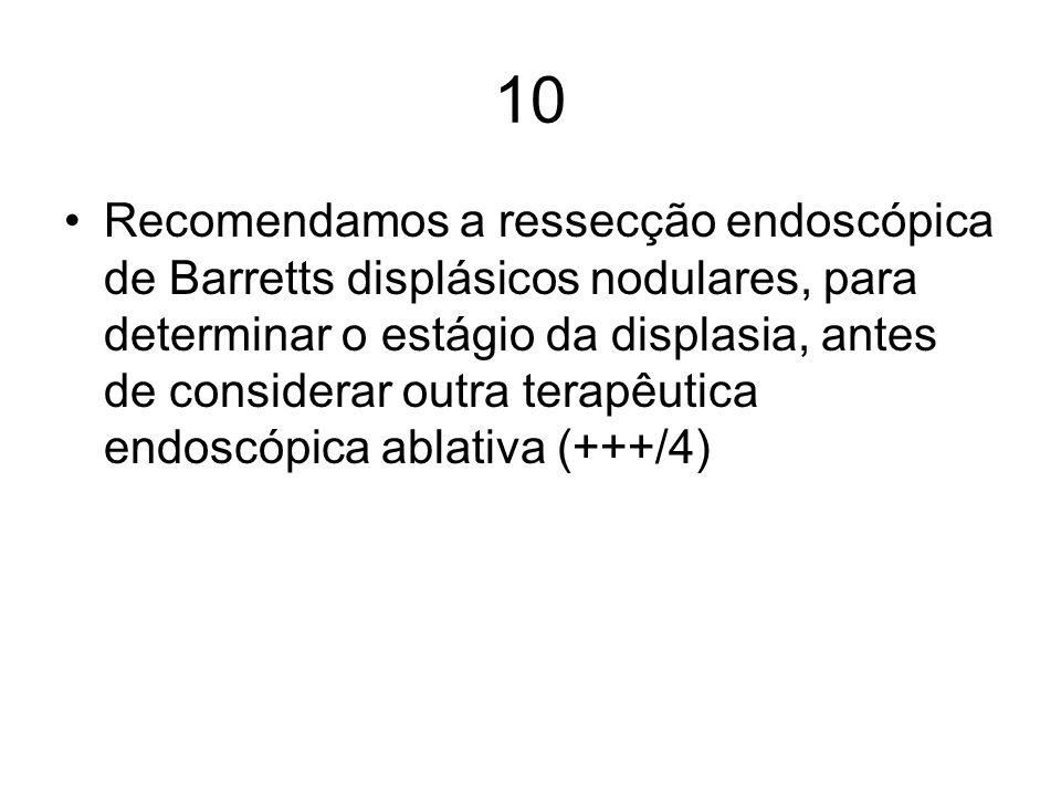 10 Recomendamos a ressecção endoscópica de Barretts displásicos nodulares, para determinar o estágio da displasia, antes de considerar outra terapêuti