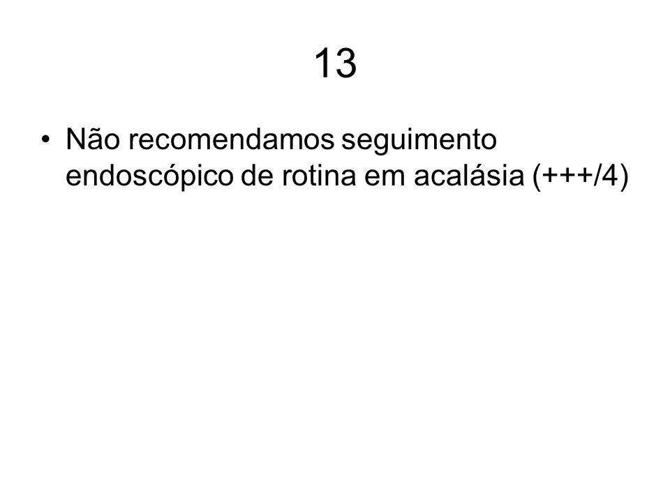 13 Não recomendamos seguimento endoscópico de rotina em acalásia (+++/4)