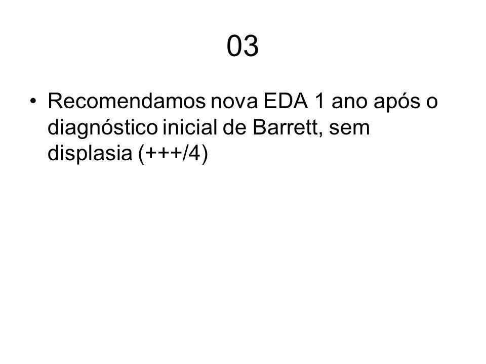 04 Sugerimos que pacientes com Barrett sem displasia, sejam seguidos com endoscopia a cada 3-5 anos, com biopsias em quatro quadrantes, a cada 2 cm (++/4)
