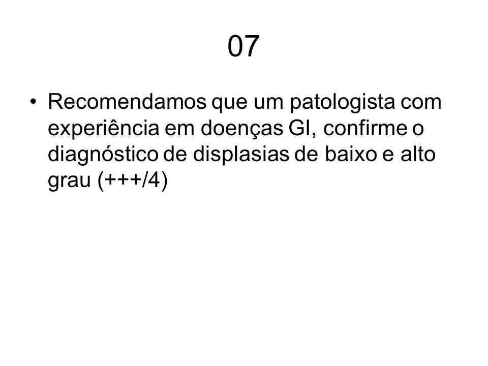 08 Sugerimos que pacientes com displasia de baixo grau repitam a endoscodpia com 6 meses, para confirmar o diagnóstico –Em uso de IBP Depois, endoscopia anual com biopsias conforme o protocolo (++/4)
