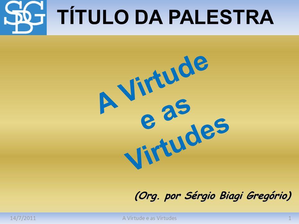 14/7/20111A Virtude e as Virtudes TÍTULO DA PALESTRA (Org. por Sérgio Biagi Gregório) A Virtude e as Virtudes