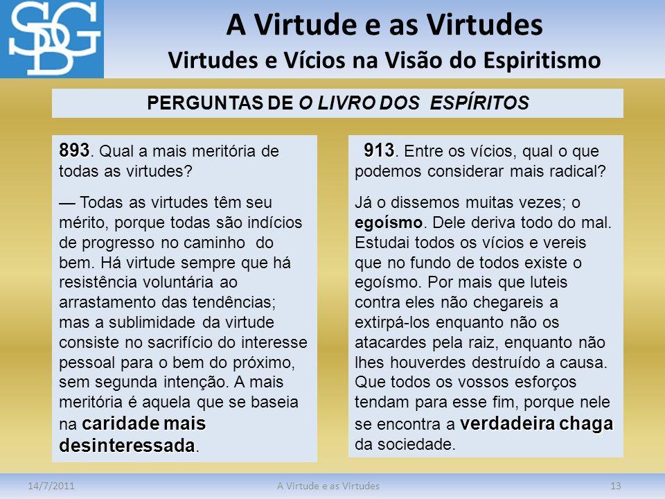 A Virtude e as Virtudes Virtudes e Vícios na Visão do Espiritismo 14/7/2011A Virtude e as Virtudes13 PERGUNTAS DE O LIVRO DOS ESPÍRITOS 893 893. Qual