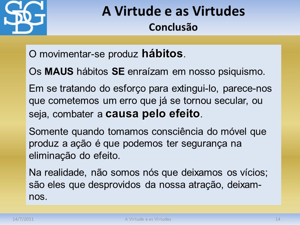 A Virtude e as Virtudes Conclusão 14/7/2011A Virtude e as Virtudes14 hábitos O movimentar-se produz hábitos. Os MAUS hábitos SE enraízam em nosso psiq