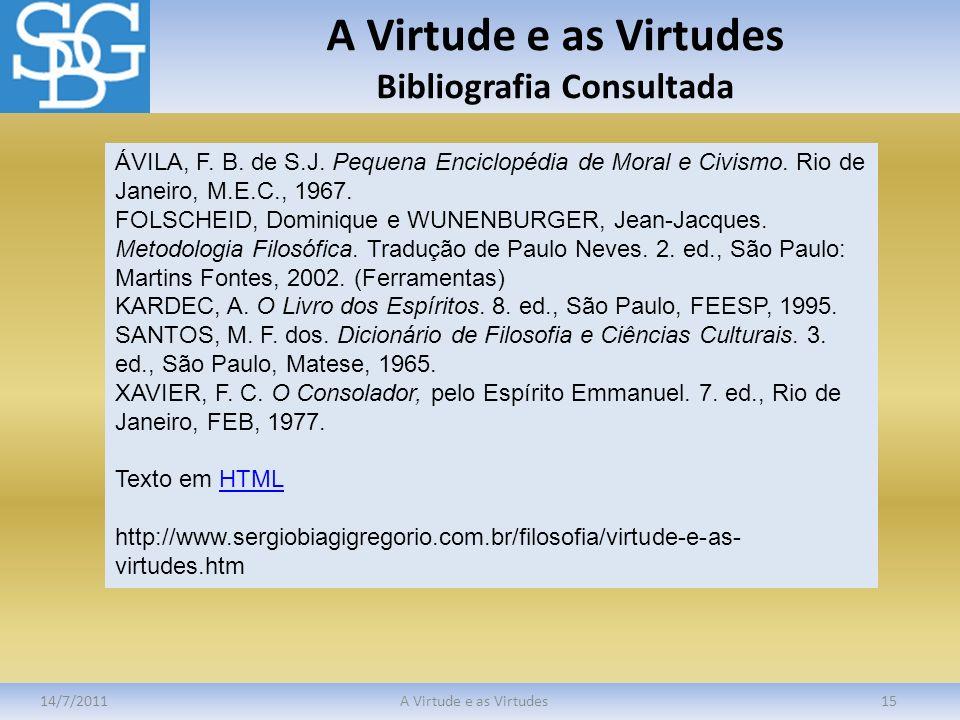 A Virtude e as Virtudes Bibliografia Consultada 14/7/2011A Virtude e as Virtudes15 ÁVILA, F. B. de S.J. Pequena Enciclopédia de Moral e Civismo. Rio d