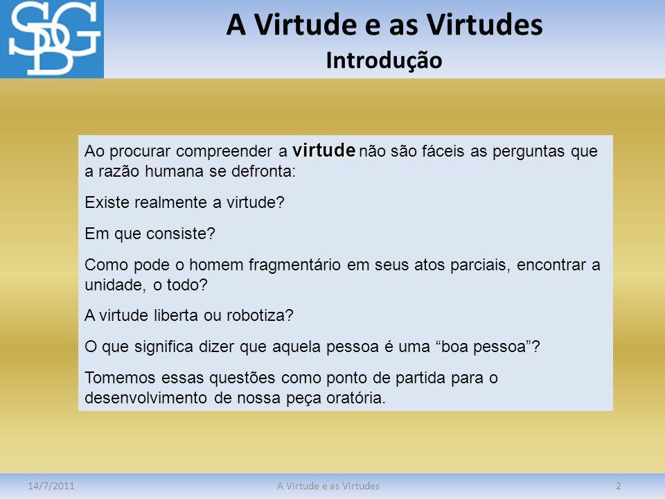 A Virtude e as Virtudes Introdução 14/7/2011A Virtude e as Virtudes2 virtude Ao procurar compreender a virtude não são fáceis as perguntas que a razão