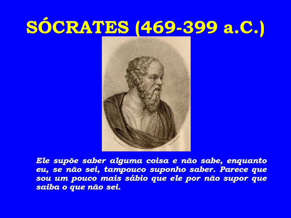 SÓCRATES (469-399 a.C.) Ele supõe saber alguma coisa e não sabe, enquanto eu, se não sei, tampouco suponho saber. Parece que sou um pouco mais sábio q