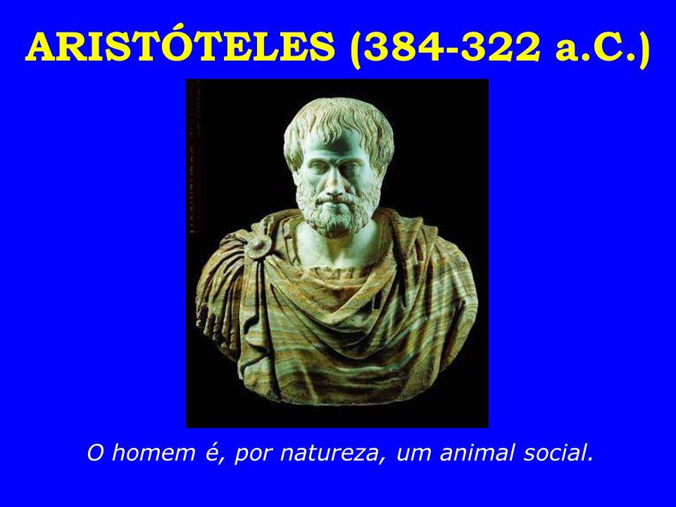 ARISTÓTELES (384-322 a.C.) O homem é, por natureza, um animal social.