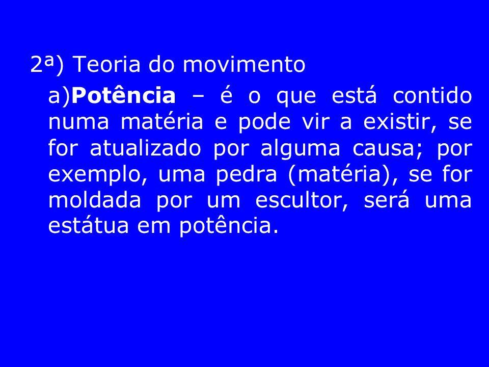 2ª) Teoria do movimento a)Potência – é o que está contido numa matéria e pode vir a existir, se for atualizado por alguma causa; por exemplo, uma pedr
