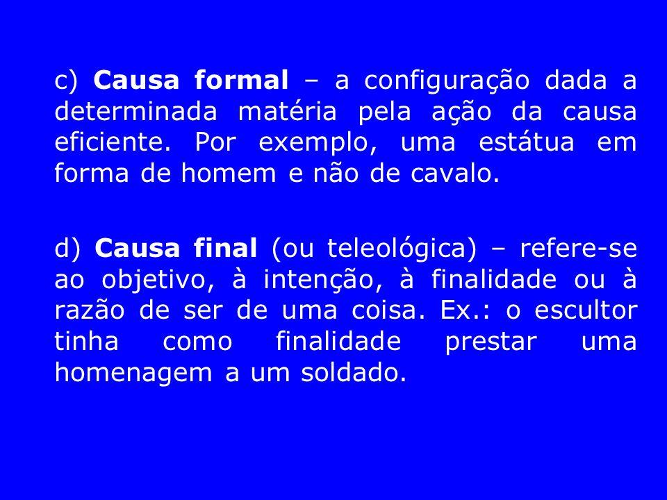 c) Causa formal – a configuração dada a determinada matéria pela ação da causa eficiente. Por exemplo, uma estátua em forma de homem e não de cavalo.