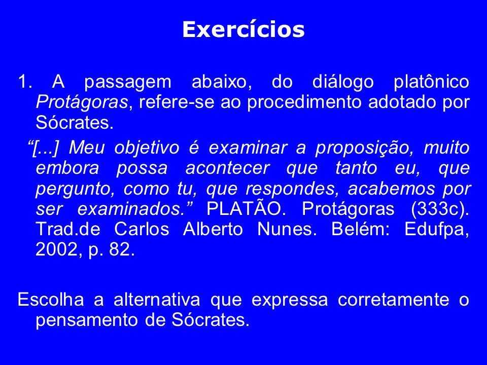 Exercícios 1. A passagem abaixo, do diálogo platônico Protágoras, refere-se ao procedimento adotado por Sócrates. [...] Meu objetivo é examinar a prop