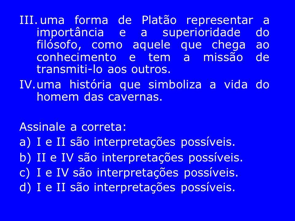 III.uma forma de Platão representar a importância e a superioridade do filósofo, como aquele que chega ao conhecimento e tem a missão de transmiti-lo