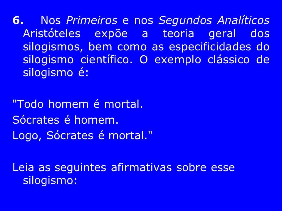 6.Nos Primeiros e nos Segundos Analíticos Aristóteles expõe a teoria geral dos silogismos, bem como as especificidades do silogismo científico. O exem
