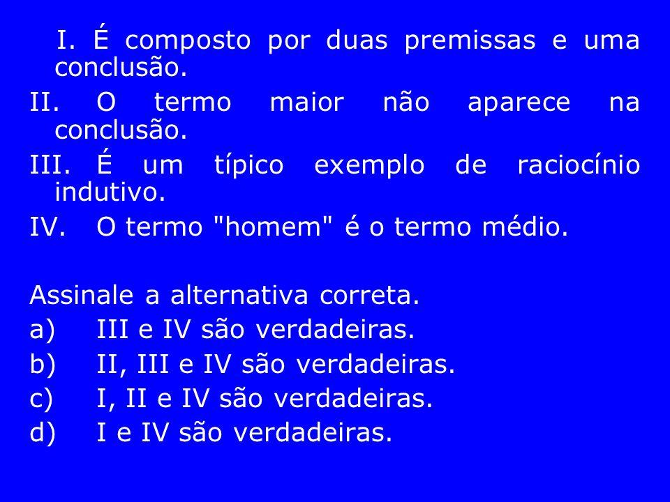 I. É composto por duas premissas e uma conclusão. II.O termo maior não aparece na conclusão. III.É um típico exemplo de raciocínio indutivo. IV.O term