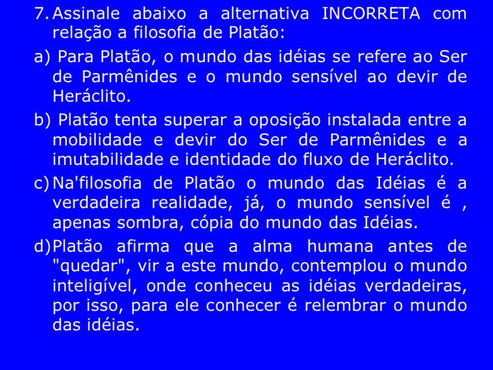 7.Assinale abaixo a alternativa INCORRETA com relação a filosofia de Platão: a) Para Platão, o mundo das idéias se refere ao Ser de Parmênides e o mun